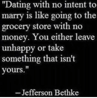 """If marriage isn't the goal, don't waste your time.: """"Dating with no intent to  marry is like going to the  grocery store with no  money. You either leave  unhappy or take  something that isn't  yours  Jefferson Bethke If marriage isn't the goal, don't waste your time."""