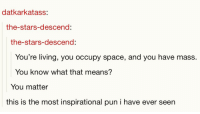 "Http, Space, and Stars: datkarkatass:  the-stars-descend:  the-stars-descend:  You're living, you occupy space, and you have mass  You know what that means?  You matter  this is the most inspirational pun i have ever seen <p>It's a punderful day today via /r/wholesomememes <a href=""http://ift.tt/2E2iHwc"">http://ift.tt/2E2iHwc</a></p>"