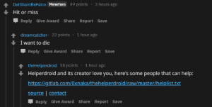 Love, Mewtwo, and Reddit: DatshantBeFalco Mewtwo 49 points 3 hours ago  Hit or miss  Reply Give Award Share Report Save  dreamcatcher- 22 points  I want to die  1 hour ago  Reply Give Award Share Report Save  theHelperdroid 18 points 1 hour ago  Helperdroid and its creator love you, here's some people that can help:  https://gitlab.com/Oxnaka/thehelperdroid/raw/master/helplist.txt  source   contact  Reply Give Award Share Report Save bots are great