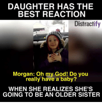 THIS IS SO CUTE: DAUGHTER HAS THE  BEST REACTION  Distractify  Morgan: Oh my God! Do you  really have a baby?  WHEN SHE REALIZES SHE'S  GOING TO BE AN OLDER SISTER THIS IS SO CUTE