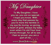 Daughter  To My Daughter, I love  you so, you are so special  I hope you know.  With  every day that passes by,  you're more the twinkle in  my eye.So loving, so giving,  a heart of gold, always my baby,  even when I'm old.Your love  shines through, for all to see,  I feel so proud, you are a  part of me  orutharollower.com