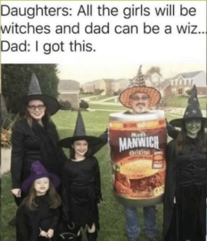 Dad joke 100: Daughters: All the girls will be  witches and dad can be a wiz...  Dad: I got this  Hunts  MANWICH  OUURinal Dad joke 100