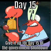 Tor, Day, and Dav: Dav 151  Give it up tor Day 15 of  the govermment shuttiown Day 15