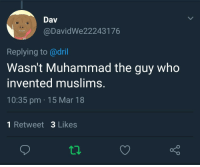 Muhammad, Irl, and Me IRL: Dav  @DavidWe22243176  Replying to @dril  Wasn't Muhammad the guy who  invented muslims.  10:35 pm 15 Mar 18  1 Retweet 3 Likes Me_irl