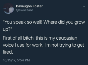 "Bitch, Work, and Caucasian: Davaughn Foster  @swolizard  ""You speak so well! Where did you grow  up?""  First of all bitch, this is my caucasian  voice l use for work. I'm not trying to get  fired  10/15/17, 5:54 PM"