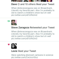 Memes, Oh Well, and 🤖: Dave and 10 others liked your Tweet  When astevezaragoza was on Bizaardvark.  Literally my favorite part. Also l'm probably to  old to watch a children's show but oh well  pic.twitter.com/xE1Uflk2m2  Steve Zaragoza Retweeted your Tweet  When asteve zaragoza was on Bizaardvark.  Literally my favorite part. Also l'm probably to  old to watch a children's show but oh well  pic.twitter.com/XE1Uflk 2m2  Lexie liked your Tweet  Were watching @smosh cartoons in science  pic.twitter.com/CwUccriGoJ This makes me happy. Very few things do anymore but this little thing made me smile