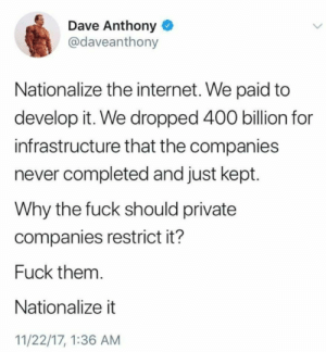 """thetrekkiehasthephonebox: heroofthreefaces:  liberalsarecool:  liberalsarecool:  The internet is a utility.   Imagine the phone company throttling your calls or picking which phone calls you can receive?  """"Imagine the phone company throttling your calls or picking which phone calls you can receive?""""   The fastest internet in the United States is not private. It is operated as a utility. Chattanooga. The city was updating the power grid and the people working on it realized that putting in the infrastructure for high speed internet at the same time would not be that much more expensive. So that's what they did. And a bunch of ISPs sued the city to try to stop them. Because guess what? Despite all the rhetoric in favor of the """"free market"""", these companies don't actually want real competition.   So now Chattanooga has the fastest internet speeds in the entire country. It also has some of the cheapest costs in the entire country because it is run like a utility and owned by the city.   The sad part about this is that those same ISPs that sued are trying to get cities and states to pass laws to make what Chattanooga did essentially illegal.   CNN did an article on it a few years back: http://money.cnn.com/2014/05/20/technology/innovation/chattanooga-internet/index.html : Dave Anthony  @daveanthony  Nationalize the internet. We paid to  develop it. We dropped 400 billion for  infrastructure that the companies  never completed and just kept.  Why the fuck should private  companies restrict it?  Fuck them  Nationalize it  11/22/17, 1:36 AM thetrekkiehasthephonebox: heroofthreefaces:  liberalsarecool:  liberalsarecool:  The internet is a utility.   Imagine the phone company throttling your calls or picking which phone calls you can receive?  """"Imagine the phone company throttling your calls or picking which phone calls you can receive?""""   The fastest internet in the United States is not private. It is operated as a utility. Chattanooga. The city was updating the power grid a"""