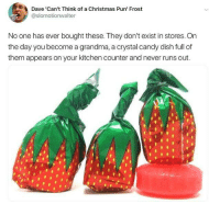Candy, Christmas, and Grandma: Dave 'Can't Think of a Christmas Pun' Frost  @slomotionwalter  No one has ever bought these. They don't exist in stores. Orn  the day you become a grandma, a crystal candy dish full of  them appears on your kitchen counter and never runs out makes sense