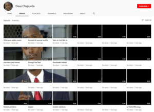 playlists: Dave Chappelle  HOME  VIDEOS  PLAYLISTS  DISCUSSION  ABOUT  Uploads PLAY ALL  SORT BY  0:03  0:03  0:03  0:03  0:03  When your realize meme  No views 1 hour ago  formats die several months  later on YouTube so  No views 1 hour ago  No views 1 hour ago  No views 1 hour ago  No views 1 hour ago  No views 1 hour ago  0:03  0:03  0:03  0:03  0:03  you make your memes  No views 1 hour ag0  through YouTube  No views 1 hour ag0  thumbnails instead  No views 1 hour ag0  No views 1 hour ago  No views 1 hour ag0  No views 1 hour ag0  0:03  0:02  No views 1 hour ag0  No views 1 hour ago  No views 1 hour ago  No views 1 hour ago  No views 1 hour ag0  No views 1 hour ago  Modern problems  No views 1 hour ago  modern solutions  No views 1 hour ago  No views 1 hour ago  No views 1 hour ago  No views 1 hour ago  No views 1 hour ago