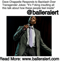 "America, Apparently, and Community: Dave Chappelle Responds to Backlash Over  Transgender Jokes: ""It's f*cking insulting all  this talk about how these people feel inside""  @balleralert  Read  More: www.balleralert.com Dave Chappelle Responds to Backlash Over Transgender Jokes: ""It's f*cking insulting all this talk about how these people feel inside"" - Blogged by @tktrinidad ⠀⠀⠀⠀⠀⠀⠀⠀⠀ ⠀⠀⠀⠀⠀⠀⠀⠀⠀ Dave Chappelle has been in the comedy industry for 30 years and even after he walked away from his hit show, ""Chappelle Show,"" 13 years later he steps on stage like he hasn't missed a beat. At the start of 2017, Chappelle released two specials, followed by two more Netflix specials. ⠀⠀⠀⠀⠀⠀⠀⠀⠀ ⠀⠀⠀⠀⠀⠀⠀⠀⠀ Throughout the year, the comedian was ranked top 10 on the 50 Best Stand Up Comics of All Time, according to Rolling Stones and won an Emmy Award for his appearance on Saturday Night Live. With Chappelle being on the top of the game there will always be some criticism. There are two beliefs when it comes to comedians. One, comedians are able to say whatever they want or two, comedians can't say certain things about certain people. Apparently, Chappelle is on the side of saying what you feel as a comedian. ⠀⠀⠀⠀⠀⠀⠀⠀⠀ ⠀⠀⠀⠀⠀⠀⠀⠀⠀ After receiving backlash for his jokes about the LGBTQ community in his earlier Netflix specials, he discussed the controversy in his recent special, Equanimity. ""I don't understand all the choices people make but I do understand that life is hard and those types of choices don't disqualify you from a life with dignity, happiness, and safety,"" he said. ""But if I'm honest, my problem has never been with transgender people, my problem has always been with dialogue about transgender people. I feel like these things should not be discussed in front of blacks. Its f*cking insulting all this talk about how these people feel inside. Since when has America given a f*ck about how we feel ......to read the rest log on to BallerAlert.com (clickable link on profile)"