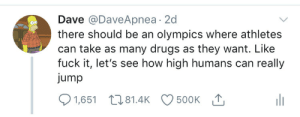 Meirl: Dave @DaveApnea 2d  there should be an olympics where athletes  can take as many drugs as they want. Like  fuck it, let's see how high humans can really  jump  500K T  1,651 81.4K Meirl