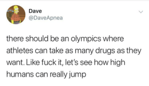 how high: Dave  @DaveApnea  there should be an olympics where  athletes can take as many drugs as they  want. Like fuck it, let's see how high  humans can really jump