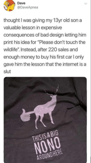 "novelty-gift-ideas:  This Is A Big Nono Around Here T-Shirt  : Dave  @DaveApnea  thought I was giving my 13yr old son a  valuable lesson in expensive  consequences of bad design letting him  print his idea for ""Please don't touch the  wildlife"". Instead, after 220 sales and  enough money to buy his first car I only  gave him the lesson that the internet is a  slut  THISIS A BIG  NONO  AROUND HERE novelty-gift-ideas:  This Is A Big Nono Around Here T-Shirt"