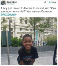 "Memes, Live, and Smile: Dave Eitzen  DaveEitzen  Follow  A boy just ran up to the live truck and said ""Can  you report my smile?"" Yes, we can Cameron  @FOX29philly"