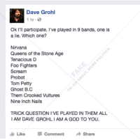 Dave Grohl, Foo Fighters, and God: Dave Grohl  1 hr.  Ok I'll participate. I've played in 9 bands, one is  a lie. Which one?  Nirvana  Queens of the Stone Age  Tenacious D  Foo Fighters  Scream  Probot  Tom Petty  Ghost B.C  Them Crooked Vultures  Nine Inch Nails  TRICK QUESTION I VE PLAYED IN THEM ALL  I AM DAVE GROHLIAMA GOD TO YOU.  I Like  Comment  Share Best one yet 😂