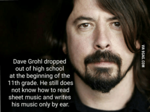 Dave Grohl, Foo Fighters, and Music: Dave Grohl droppec  out of high school  at the beginning of the  11th grade. He still does  not know how to read  sheet music and writes  his music only by ear. Talking about experience and pure talent, I present to you Dave Grohl of Foo Fighters.