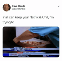 Chill, Friday, and Netflix: Dave Hinkle  @davehinkle  Y'all can keep your Netflix & Chill, I'm  trying to  FIRSTALERT  WEATHER  -3FOX  PIZZA AND PLOW  UNION PIER  JUST IN New Buffalo Twp. Lbrary  Opening 2 hours late  Friday, January 5, 2018  FOX 8:51 SAME