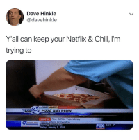 Chill, Friday, and Memes: Dave Hinkle  @davehinkle  Y'all can keep your Netflix & Chill, l'm  trying to  FO  FIRST ALERT WEATHER  PIZZA AND PLOW  UNION PIER  JUST IN New Buffalo Twp, Libra  Opening 2 hours late  Great Lakes Caston School Corporation  FOX 8:517  Friday, January 5, 2018 Pizza and Plow 😂🤦‍♂️ https://t.co/5s4sJ44yZB