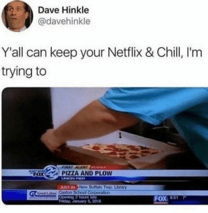 98 Mindless Memes To Help You Relax: Dave Hinkle  @davehinkle  Y'all can keep your Netflix & Chill, I'm  trying to  FIRST ALERT WEATHER  SETNEWS  FOX  PIZZA AND PLOW  UNION PIER  JUST IN Now Buffalo Twp, Library  a Great Lakes Caston SchoolCorporation  RN  Opening 2 hours late  Friday, January 5, 2018  7  FOX 851  MIEENA 98 Mindless Memes To Help You Relax