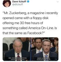 "America, Facebook, and Funny: Dave Itzkoff  ditzkoff  ""Mr. Zuckerberg, a magazine i recently  opened came with a floppy disk  offering me 30 free hours of  something called America On-Line. Is  that the same as Facebook?""  LIVE  SEN. CHUCK GRASSLEY (R-IA)  Judiciary Committee Chair  MARK ZUCKERBERG  Facebook Founder & CEO That was painful to watch."