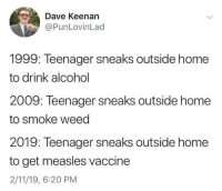 Weed, Alcohol, and Home: Dave Keenan  @PunLovinLad  1999: Teenager sneaks outside home  to drink alcohol  2009: Teenager sneaks outside home  to smoke weed  2019: Teenager sneaks outside home  to get measles vaccine  2/11/19, 6:20 PM Hope this one survives