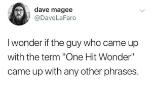 "Wonder, Who, and One: dave magee  @DaveLaFaro  I wonder if the guy who came up  with the term ""One Hit Wonder""  came up with any other phrases. Come on Eileen"