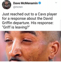 """Lmao: Dave McMenamin  Just reached out to a Cavs player  for a response about the David  Griffin departure. His response:  """"Griff is leaving?"""" Lmao"""