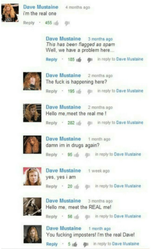 Bilbo, Drugs, and Fucking: Dave Mustaine  i'm the real one  Reply 455  4 months ago  Dave Mustaine 3 months ago  This has been flagged as spamm  Well, we have a problem here.  Reply 185  in reply to Dave Mustaine  Dave Mustaine 2 months ago  The fuck is happening here?  Reply  195  in reply to Dave Mustaine  Dave Mustaine 2 months ago  Hello me.meet the real me!  Reply  282  in reply to Dave Mustaine  .  Dave Mustaine 1 month ago  damn im in drugs again?  Reply 95in reply to Dave Mustaine  Dave Mustaine  yes, yes i am  Reply 20in reply to Dave Mustaine  1 week ago  Dave Mustaine 3 months ago  Hello me, meet the REAL me!  Reply 56in reply to Dave Mustaine  Dave Mustaine 1 month ago  You fucking imposters! I'm the real Dave!  Reply  5  in reply to Dave Mustane  .
