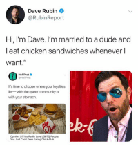 "Chick-Fil-A, Community, and Dude: Dave Rubin  @RubinReport  Hi, I'm Dave. I'm married to a dude and  l eat chicken sandwiches whenever l  want.""  HuffPost  @HuffPost  It's time to choose where your loyalties  lie with the queer community or  with your stomach.  Opinion I If You Really Love LGBTQ People,  You Just Can't Keep Eating Chick-fil-A (GC)"