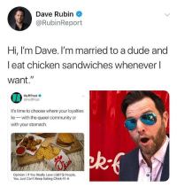 "🗣 @Badassery: Dave Rubin  @RubinReport  Hi, l'm Dave. I'm married to a dude and  l eat chicken sandwiches whenever l  want.""  IA  HuffPost  @HuffPost  It's time to choose where your loyalties  lie with the queer community or  with your stomach.  ad  Opinion 