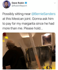 (GC): Dave Rubin  @RubinReport  Possibly sitting near @BernieSanders  at this Mexican joint. Gonna ask him  to pay for my margarita since he had  more than me. Please hold.. (GC)