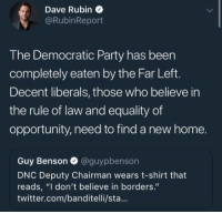 "Memes, Party, and Twitter: Dave Rubin  @RubinReport  The Democratic Party has been  completely eaten by the Far Left.  Decent liberals, those who believe in  the rule of law and equality of  opportunity, need to find a new home.  Guy Benson & @guypbenson  DNC Deputy Chairman wears t-shirt that  reads, ""I don't believe in borders.""  twitter.com/banditelli/sta... (GC) Not a big fan of the ""equality of opportunity"" but since equality can never truly be achieved but Dave's thoughts are similar to many I've met"