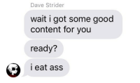 Good Content: Dave Strider  wait i got some good  content for you  ready?  i eat ass