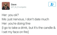 Fire, Date, and Her: Dave  @T_N_Crumpets  Her: you ok?  Me: just nervous, I don't date much  Her: you're doing fine  [l go to take a drink, but It's the candle &  I set my face on fire]