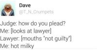 "<p>Not guilty via /r/dank_meme <a href=""https://ift.tt/2HV5cmR"">https://ift.tt/2HV5cmR</a></p>: Dave  @T_N Crumpets  Judge: how do you plead?  Me: [looks at lawyer]  Lawyer: [mouths ""not guilty""]  Me: hot milky <p>Not guilty via /r/dank_meme <a href=""https://ift.tt/2HV5cmR"">https://ift.tt/2HV5cmR</a></p>"