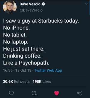 Me irl: Dave Vescio  @DaveVescio  I saw a guy at Starbucks today.  No iPhone.  No tablet.  No laptop.  He just sat there  Drinking coffee.  Like a Psychopath.  16:55 18 Oct 19 Twitter Web App  30.6K Retweets 198K Likes Me irl