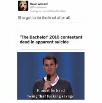 Dave Weasel  @DaveWeasel  Instagram.com/ltMustBeHard  She got to tie the knot after all.  'The Bachelor' 2010 contestant  dead in apparent suicide  It must be hard  being that fucking savage NOOO