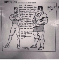 Gym, Yeah, and Best: DAVE'S GYM  -a cartoon series by CASEY SEEBON  YEAH. In Gert ING  GREAT Les STRENGTH fkan  ConstNING Les fkesses,  4S INveRTeD stiss ies, AND  DOING STACK PEROeNTAses  AND Hey, My  GREAT WAy  Plus, SuPERSETS  WITH Les EeTENSNANs  AND BELT squars ON  AALTERNATE FIGHT  DAys Ake The BesT  So DAVE, WHAT  Do You Do FoR  Lees?  SQUATS So Dave, what do you do? . @officialdoyoueven 💪