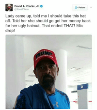 Haircut, Memes, and Panda: David A. Clarke, Jr.  Follow  @SheriffClarke  Lady came up, told me I should take this hat  off. Told her she should go get her money back  for her ugly haircut. That ended THAT! Mic  drop!  A GREAT 😂😂 . . . . Conservative America SupportOurTroops American Gun Constitution Politics TrumpTrain President Jobs Capitalism Military MikePence TeaParty Republican Mattis TrumpPence Guns AmericaFirst USA Political DonaldTrump Freedom Liberty Veteran Patriot Prolife Government PresidentTrump Partners @conservative_panda @reasonoveremotion @rightwingroasts @conservative.american @conservative.patriot @too_savage_for_democrats -------------------- Contact me ●Email- RaisedRightAlwaysRight@gmail.com ●KIK- @Raised_Right_ ●Send me letters! Raised Right, 5753 Hwy 85 North, 2486 Crestview, Fl 32536
