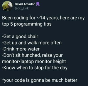 4th one gives me them feels!: David Amador  @DJ_Link  Been coding for ~14 years, here are my  top 5 programming tips  -Get a good chair  -Get up and walk more often  -Drink more water  -Don't sit hunched, raise your  monitor/laptop monitor height  -Know when to stop for the day  *your code is gonna be much better 4th one gives me them feels!