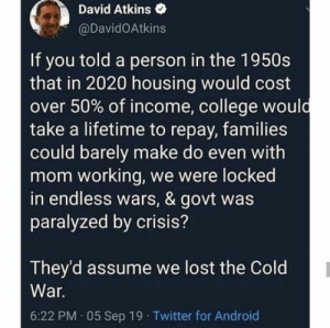 Facts: David Atkins  @DavidOAtkins  If you told a person in the 1950s  that in 2020 housing would cost  over 50% of income, college would  take a lifetime to repay, families  could barely make do even with  mom working, we were locked  in endless wars, & govt was  paralyzed by crisis?  They'd assume we lost the Cold  War.  6:22 PM · 05 Sep 19 Twitter for Android Facts