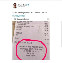 America, Beard, and Food: David Beard  @dabeard  What if every restaurant did this? Pic via  @AndyOstroy  My Breakfast Receipt  16.00  'Sket Hash and Eggs  Mushroom Omelette  Egg Whites  Bananute1la French Toas  S/Fries  S/Toast  14.00  1.50  14.00  5.00  2.50  Subtotal  ax  89.00  9.12  Total  98.12  12  IMMIGRANTS MAKE AMERICA GREAT  THEY ALSO COOKED YOUR FOOD  AND SERVED YOU TODAY  Thank you  Come Again Yess 🙏🙏🙏😊😊😊 🔥 Follow Us 👉 @latinoswithattitude 🔥 latinosbelike latinasbelike latinoproblems mexicansbelike mexican mexicanproblems hispanicsbelike hispanic hispanicproblems latina latinas latino latinos hispanicsbelike