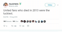 Soccer, United, and Belle: David Belle  @david belle  Follow )  United fans who died in 2013 were the  luckiest.  9:24 PM 19 Aug 2018  180 Retweets 193 Likes  94 180 ㅇ 193S 😂😂😂 https://t.co/qXiA45erWZ
