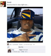 Bored, Memes, and Fuck: David  Bored as fuck in class right now...  Like Comment Share 16 minutes ago  likes this.  E.j.  7 minutes ago Unlke 1  Nigga u in a car