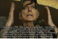 David Bowie on Hitler: Britain is ready for a fascist leader... l think Britain  could benefit from a fascist leader. After all, fascism is really nationalism... I  believe very strongly in fascism, people have always responded with  greater efficiency under a regimental leadership. Adolf Hitler was one of the  first rock stars.. You've got to have an extreme right front come up and  sweep everything off its feet and tidy everything up. (Playboy Magazine) This was a genuine quote btw
