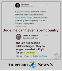 Dude, Iphone, and Memes: David Brody  @DavidBrodyCBN  If @SpeakerPelosi thinks her State of  the Union stunt can outmaneuver  @realDonaldTrump,she's in for a rude  awakening. Pelosi is playing checkers.  Trump is playing chess.  1/16/19, 5:28 PM  Dude, he can't even spell country  Donald J. Trump  @realDonaldTrump  The Left has become  totally unhinged. They no  longer care what is Right  for our Countrty!  9:04 AM-17 Jan 19 Twitter for iPhone  AmericanNews X