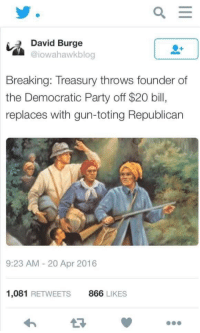 <p>Lolz</p>: David Burge  @iowahawkblog  Breaking: Treasury throws founder of  the Democratic Party off $20 bill,  replaces with gun-toting Republican  9:23 AM - 20 Apr 2016  1,081 RETWEETS  866 LIKES <p>Lolz</p>