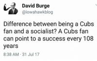 Memes, Cubs, and Socialist: David Burge  @iowahawkblog  Difference between being a Cubs  fan and a socialist? A Cubs fan  can point to a success every 108  years  8:38 AM 31 Jul 17 (GC)