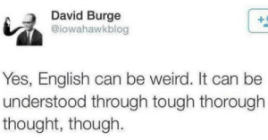 How though? by elliott_AA MORE MEMES: David Burge  @iowahawkblog  Yes, English can be weird. It can be  understood through tough thorough  thought, though. How though? by elliott_AA MORE MEMES