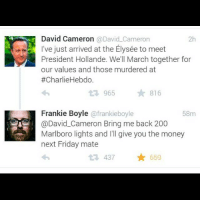 David Cameron, Memes, and 🤖: David Cameron  @David Cameron  I've just arrived at the Elysée to meet  President Hollande. We'll March together for  our values and those murdered at  #Charlie Hebdo.  13 965  816  Frankie Boyle  ofrankieboyle  58m  @David Cameron Bring me back 200  Marlboro lights and I'll give you the money  next Friday mate  t R. 437  659 Frankie Boyle... theladbible